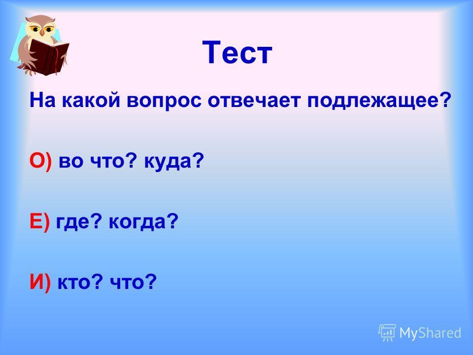 Тест На какой вопрос отвечает подлежащее? О) во что? куда? Е) где? когда? И) кто? что?