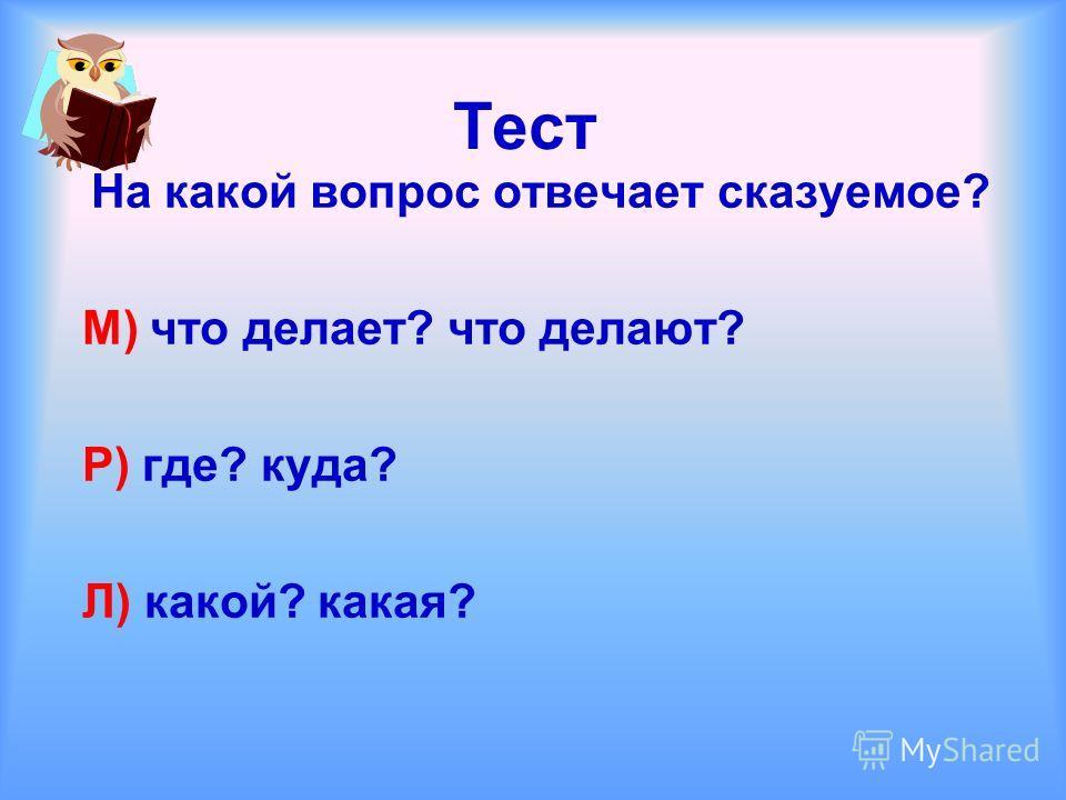 Тест На какой вопрос отвечает сказуемое? М) что делает? что делают? Р) где? куда? Л) какой? какая?
