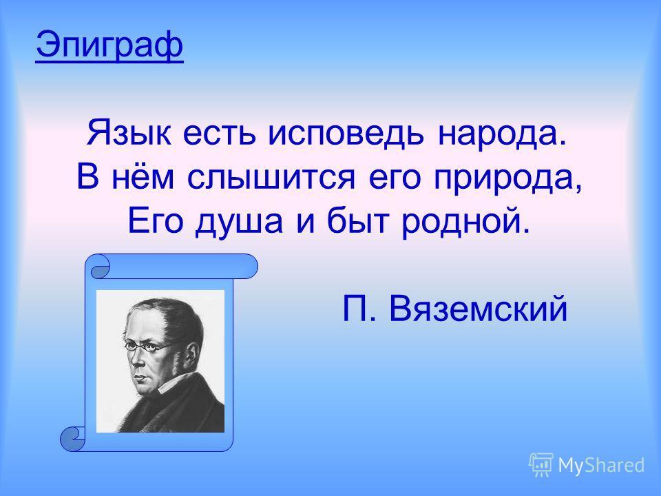 Эпиграф Язык есть исповедь народа. В нём слышится его природа, Его душа и быт родной. П. Вяземский