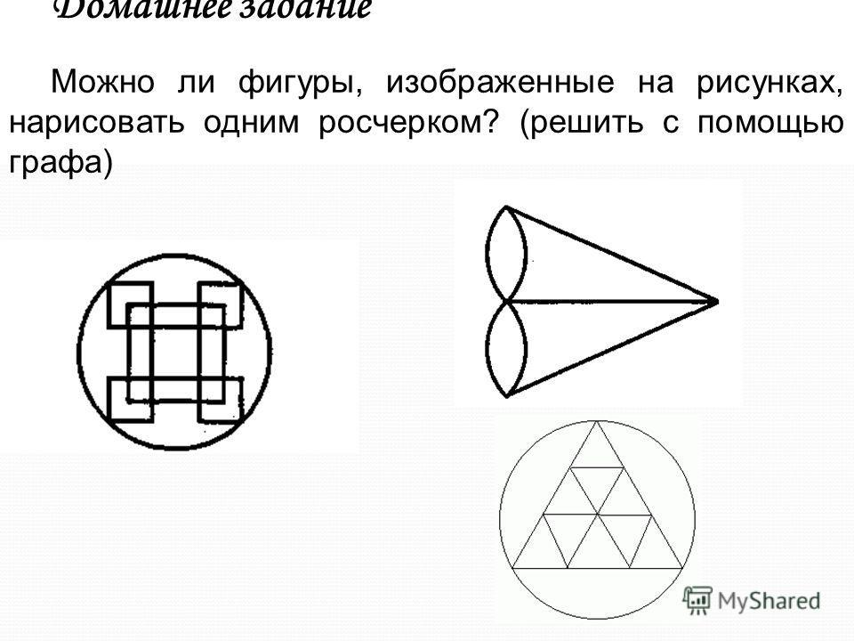 Домашнее задание Можно ли фигуры, изображенные на рисунках, нарисовать одним росчерком? (решить с помощью графа)