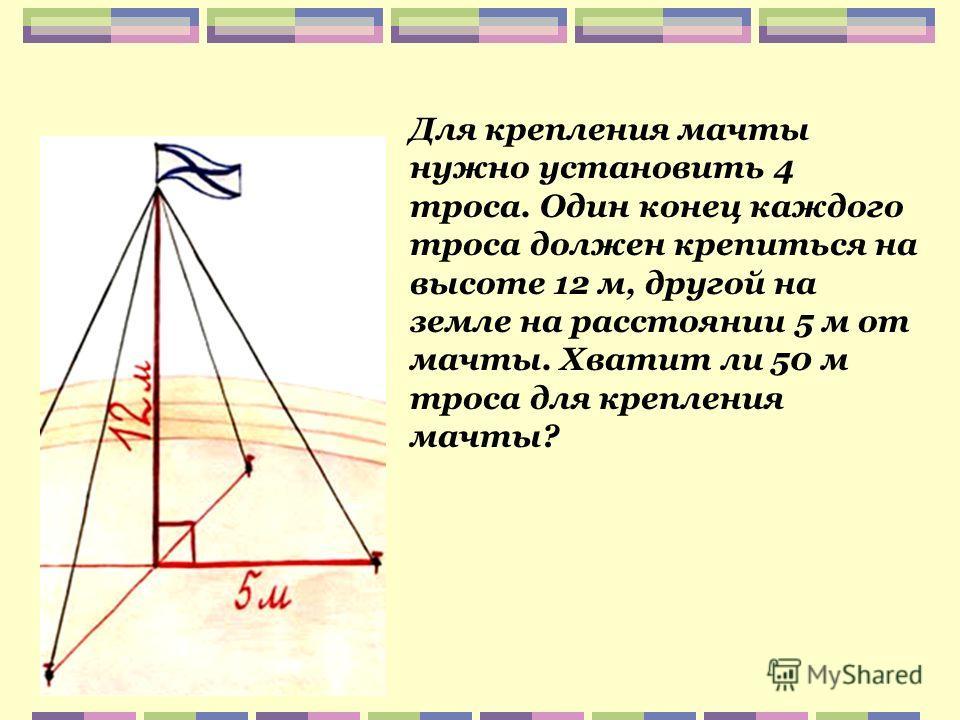 Для крепления мачты нужно установить 4 троса. Один конец каждого троса должен крепиться на высоте 12 м, другой на земле на расстоянии 5 м от мачты. Хватит ли 50 м троса для крепления мачты?