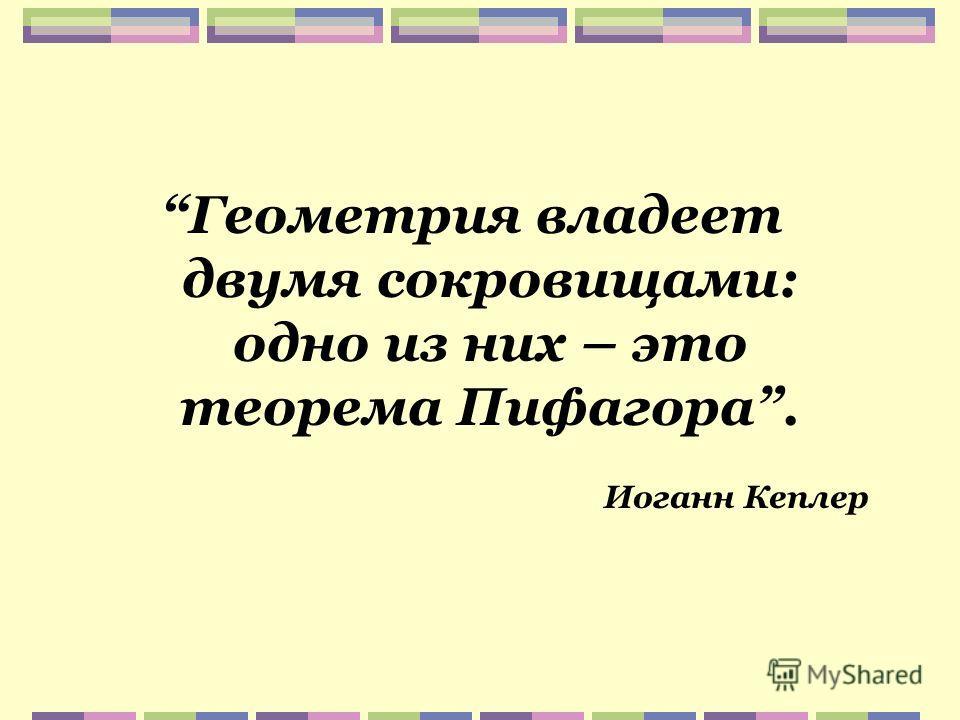 Геометрия владеет двумя сокровищами: одно из них – это теорема Пифагора. Иоганн Кеплер