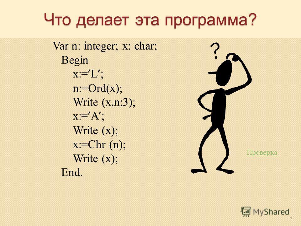 7 Что делает эта программа? Var n: integer; x: char; Begin x:= L ; n:=Ord(x); Write (x,n:3); x:= A ; Write (x); x:=Chr (n); Write (x); End. Проверка