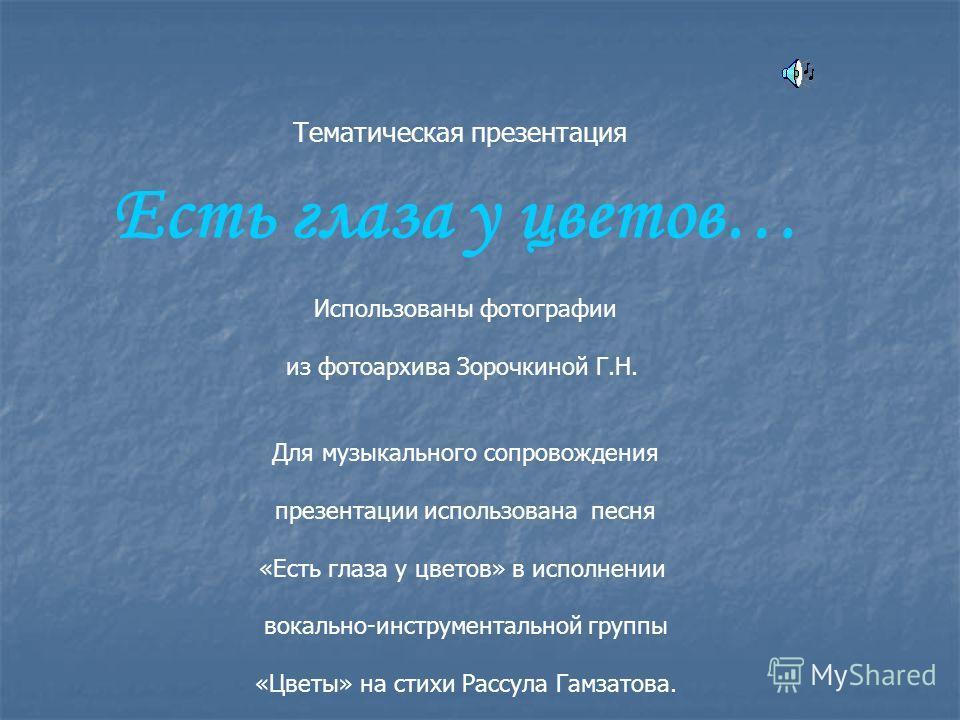 Есть глаза у цветов… Использованы фотографии из фотоархива Зорочкиной Г.Н. Для музыкального сопровождения презентации использована песня «Есть глаза у цветов» в исполнении вокально-инструментальной группы «Цветы» на стихи Рассула Гамзатова. Тематичес