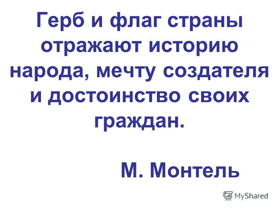 Герб и флаг страны отражают историю народа, мечту создателя и достоинство своих граждан. М. Монтель