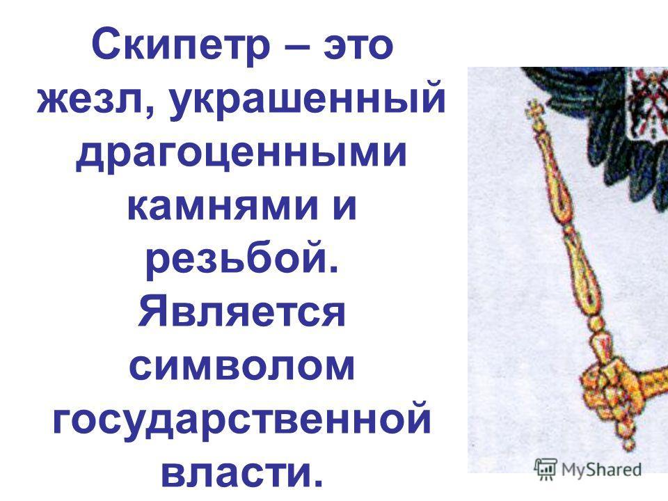 Скипетр – это жезл, украшенный драгоценными камнями и резьбой. Является символом государственной власти.