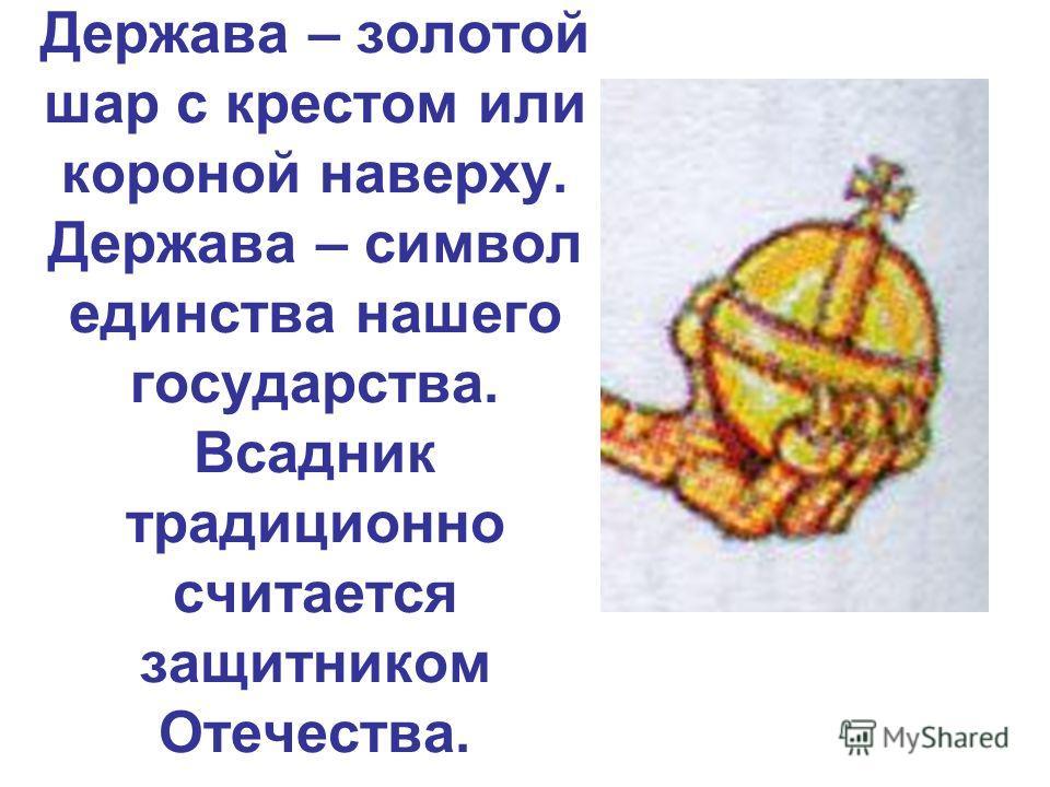 Держава – золотой шар с крестом или короной наверху. Держава – символ единства нашего государства. Всадник традиционно считается защитником Отечества.