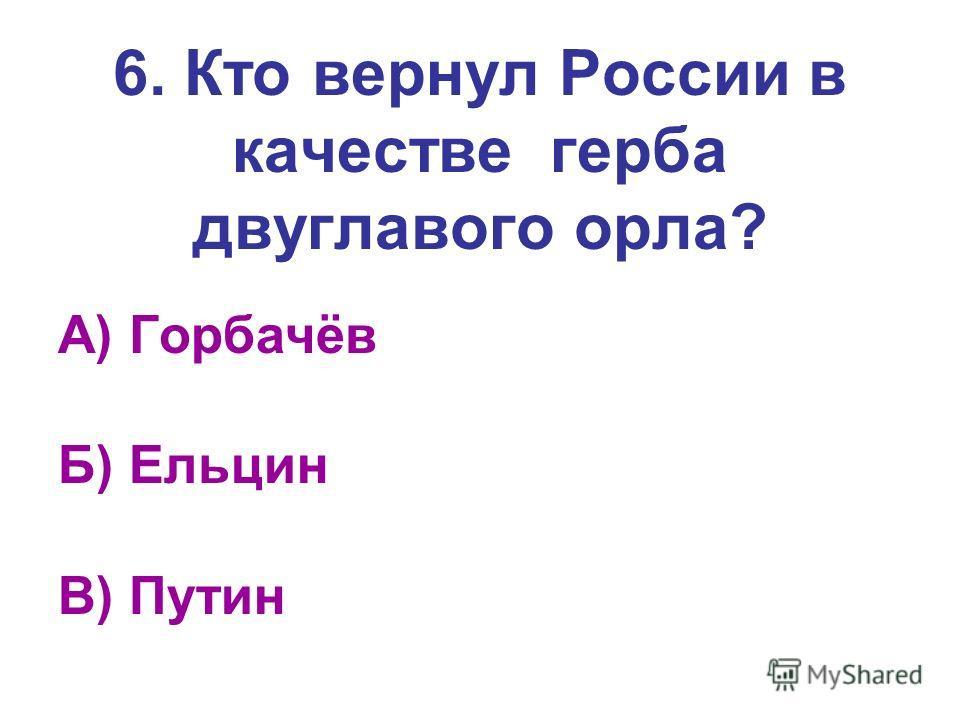 6. Кто вернул России в качестве герба двуглавого орла? А) Горбачёв Б) Ельцин В) Путин
