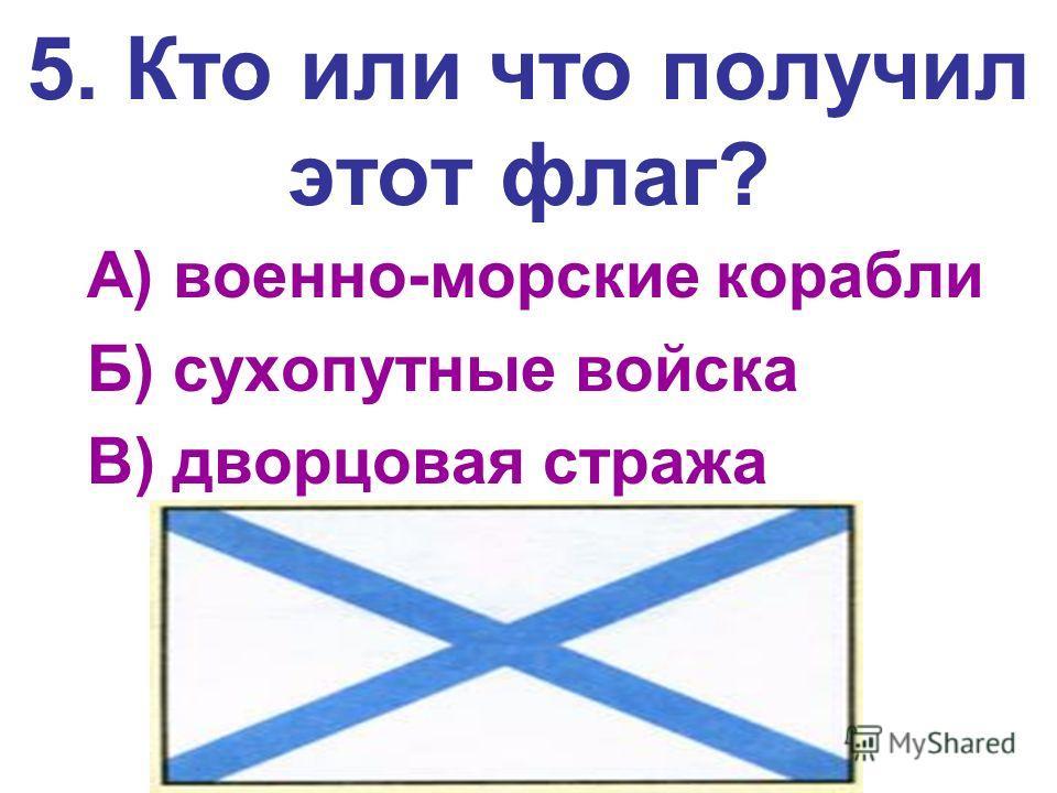 5. Кто или что получил этот флаг? А) военно-морские корабли Б) сухопутные войска В) дворцовая стража