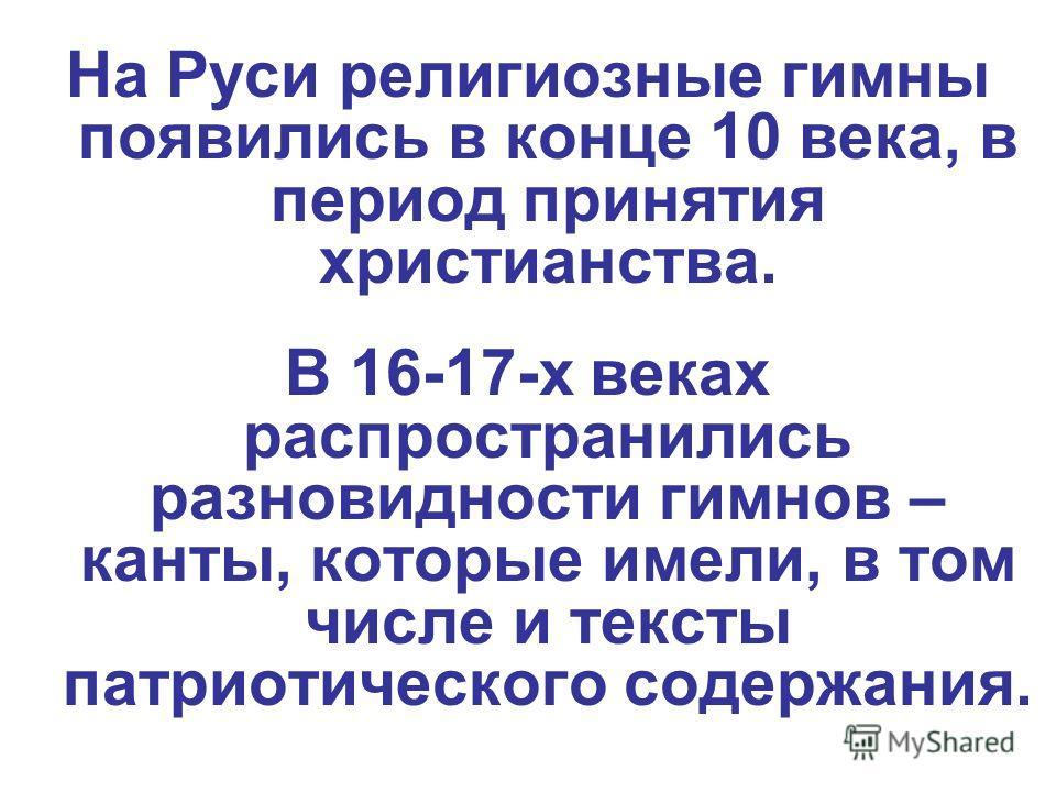 На Руси религиозные гимны появились в конце 10 века, в период принятия христианства. В 16-17-х веках распространились разновидности гимнов – канты, которые имели, в том числе и тексты патриотического содержания.