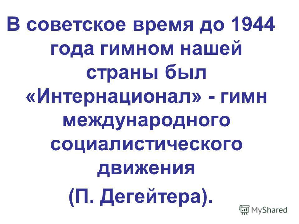 В советское время до 1944 года гимном нашей страны был «Интернационал» - гимн международного социалистического движения (П. Дегейтера).