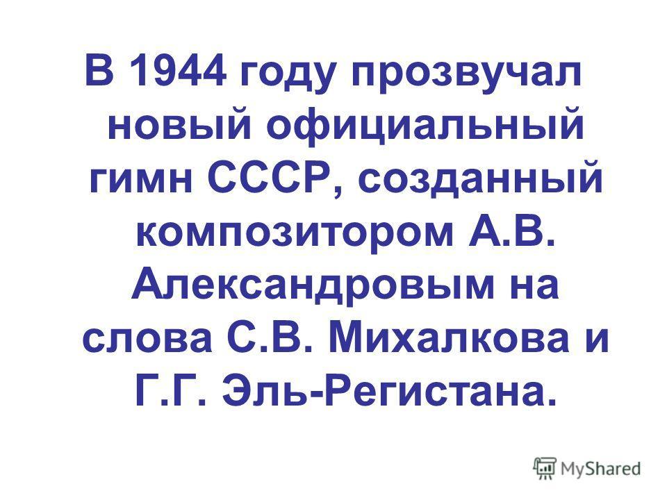 В 1944 году прозвучал новый официальный гимн СССР, созданный композитором А.В. Александровым на слова С.В. Михалкова и Г.Г. Эль-Регистана.