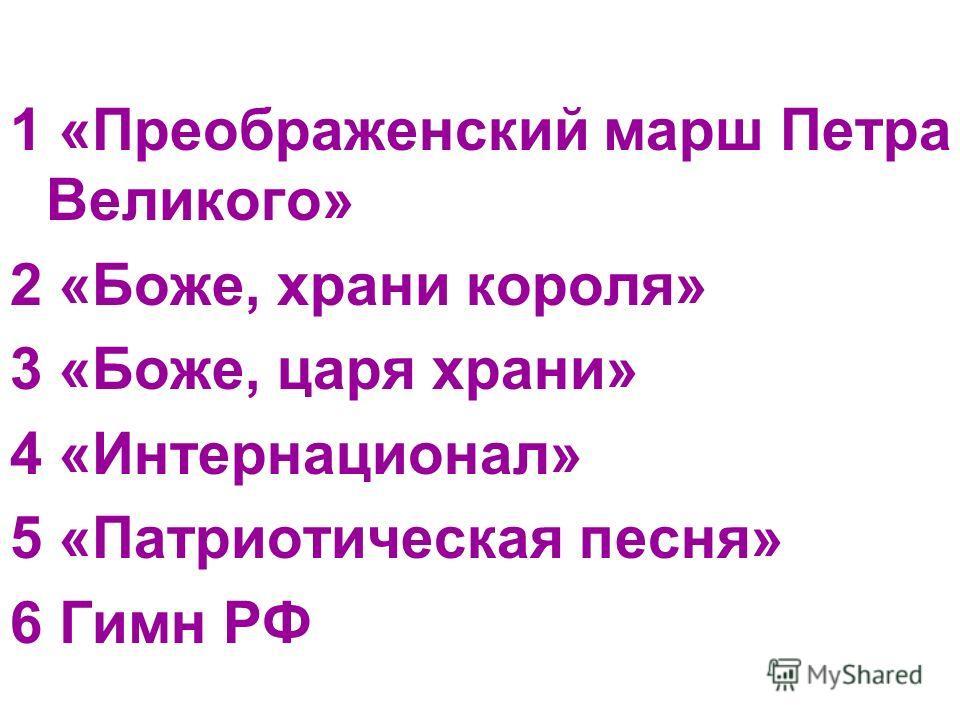 1 «Преображенский марш Петра Великого» 2 «Боже, храни короля» 3 «Боже, царя храни» 4 «Интернационал» 5 «Патриотическая песня» 6 Гимн РФ