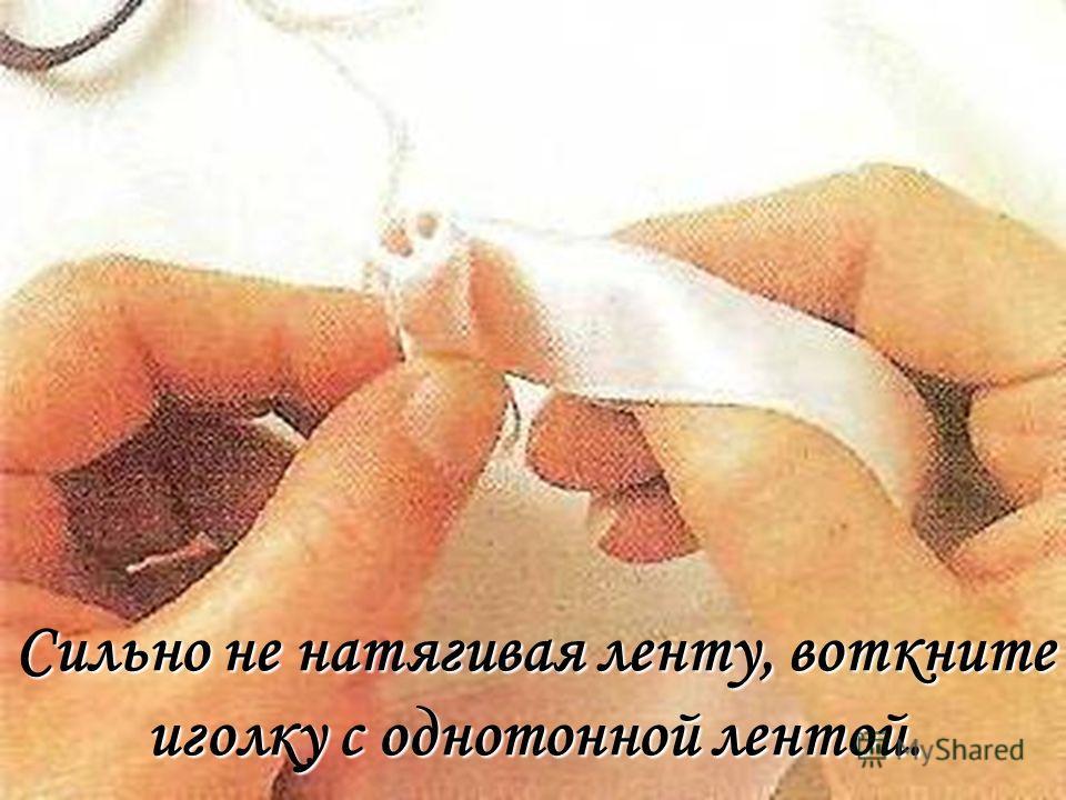 Сильно не натягивая ленту, воткните иголку с однотонной лентой.