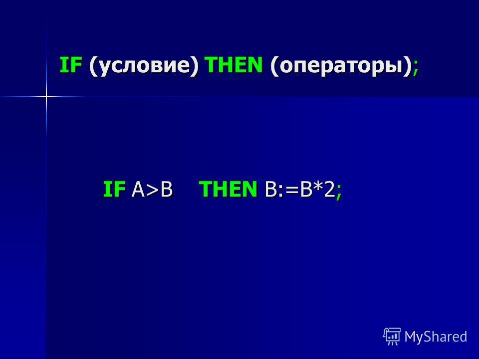 IF (условие) THEN (операторы); IF A>B THEN B:=В*2;