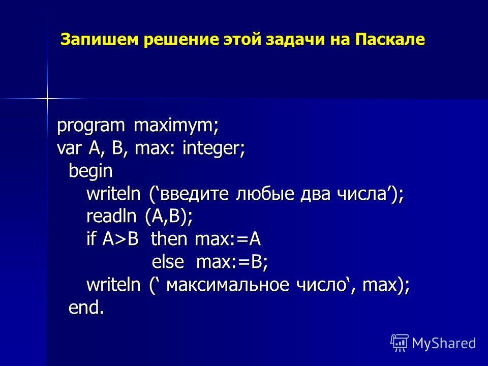 Запишем решение этой задачи на Паскале program maximym; var A, B, max: integer; begin writeln (введите любые два числа); readln (A,B); if A>B then max:=A else max:=B; writeln ( максимальное число, max); end.