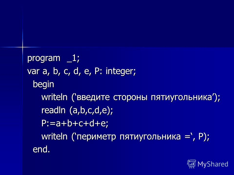 program _1; var a, b, c, d, e, P: integer; begin begin writeln (введите стороны пятиугольника); writeln (введите стороны пятиугольника); readln (a,b,c,d,e); readln (a,b,c,d,e); P:=a+b+c+d+e; P:=a+b+c+d+e; writeln (периметр пятиугольника =, P); writel