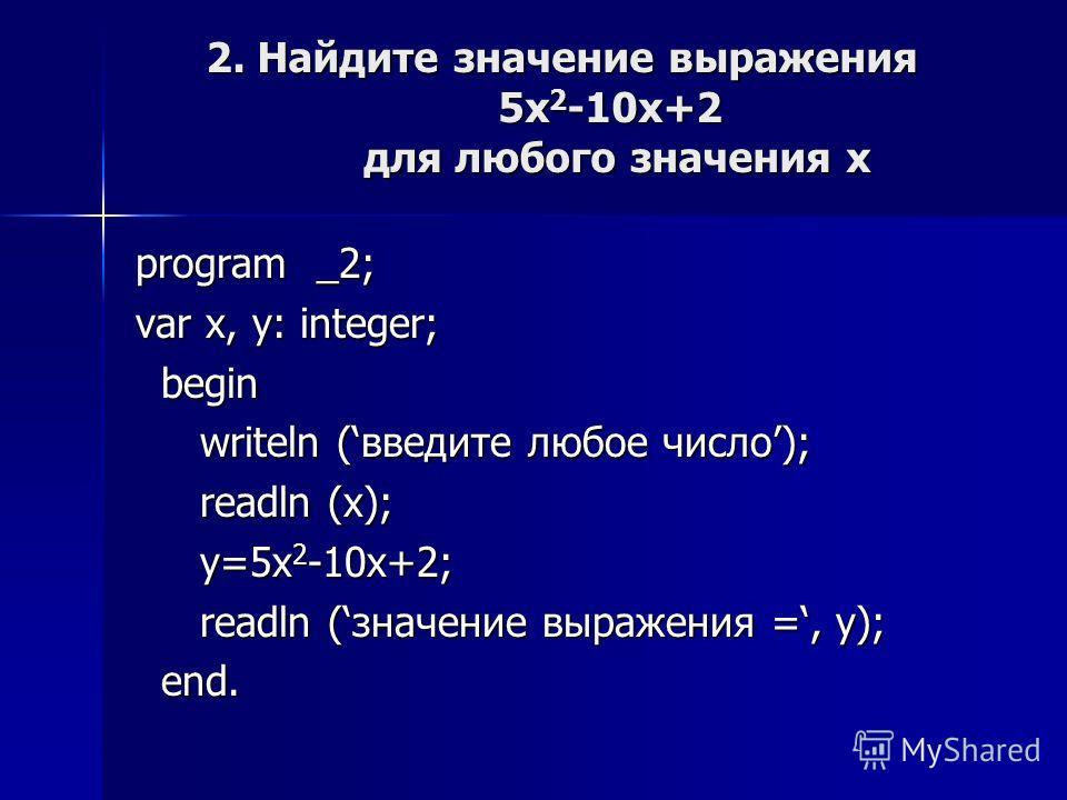program _2; var x, y: integer; begin begin writeln (введите любое число); writeln (введите любое число); readln (х); readln (х); y=5х 2 -10х+2; y=5х 2 -10х+2; readln (значение выражения =, y); readln (значение выражения =, y); end. end. 2. Найдите зн