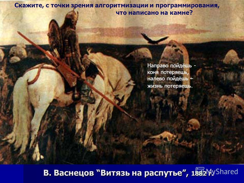 В. Васнецов Витязь на распутье, 1882 г. Направо пойдёшь - коня потеряешь, налево пойдёшь – жизнь потеряешь. Скажите, с точки зрения алгоритмизации и программирования, что написано на камне?