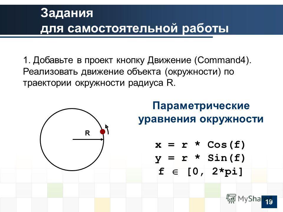 1. Добавьте в проект кнопку Движение (Command4). Реализовать движение объекта (окружности) по траектории окружности радиуса R. Параметрические уравнения окружности x = r * Cos(f) y = r * Sin(f) f [0, 2*pi] R 19 Задания для самостоятельной работы