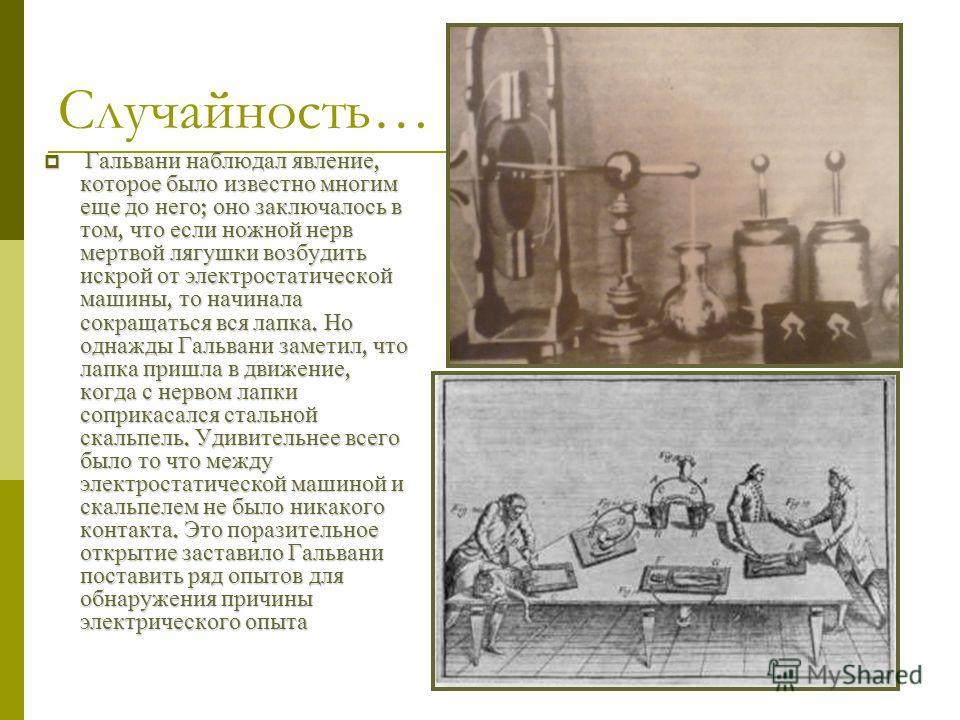 Луиджи Гальвани Первый, кто открыл иную возможность получения электричества, нежели с помощью электролизации трением, был итальянский ученый Луиджи Гальвани(1737- 1798). Он был по специальности биолог, но работал в лаборатории где проводились опыты с