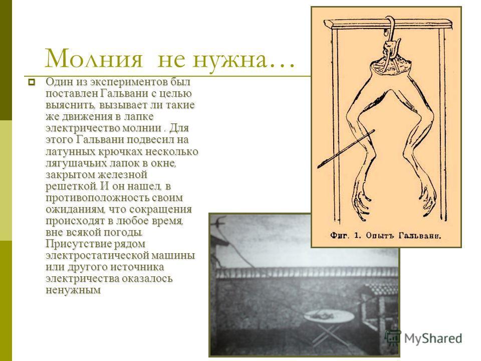 Случайность… Гальвани наблюдал явление, которое было известно многим еще до него ; оно заключалось в том, что если ножной нерв мертвой лягушки возбудить искрой от электростатической машины, то начинала сокращаться вся лапка. Но однажды Гальвани замет