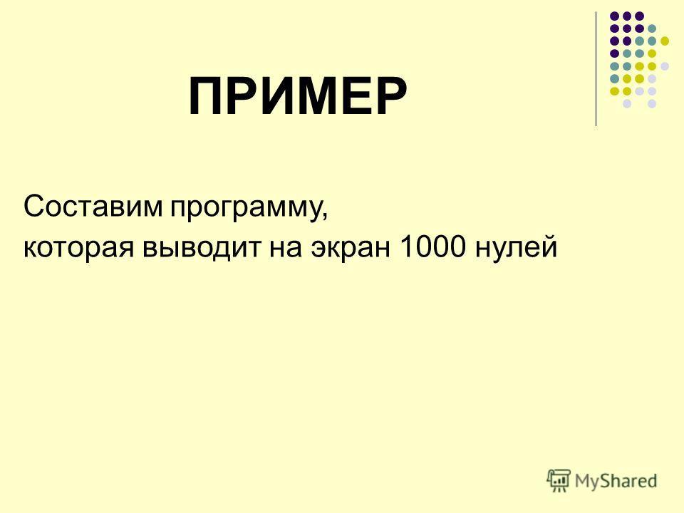 ПРИМЕР Составим программу, которая выводит на экран 1000 нулей