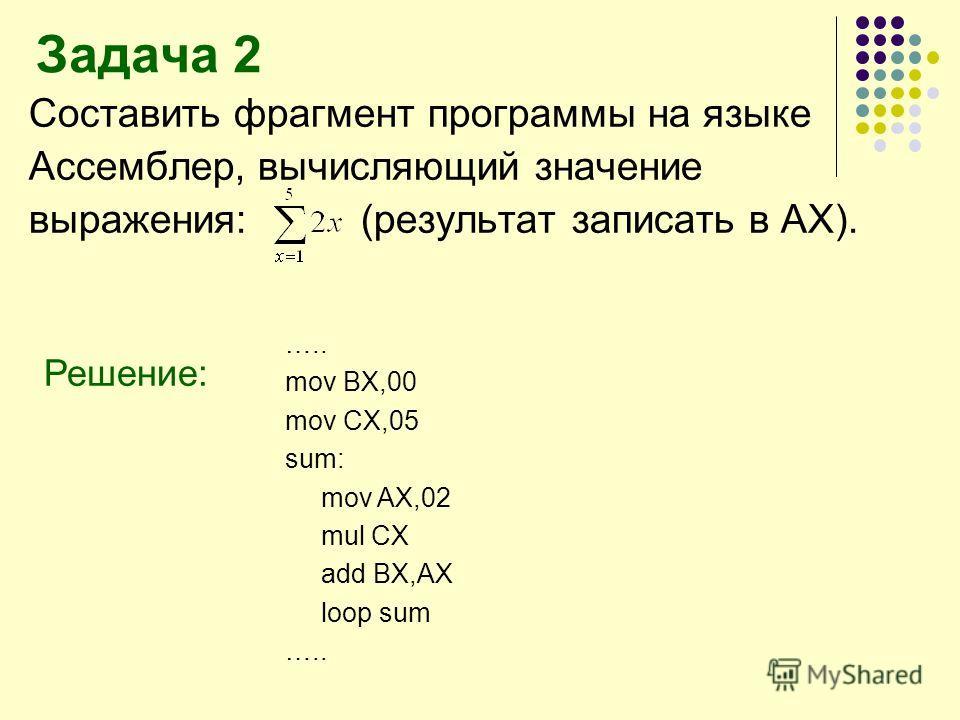 Задача 2 Составить фрагмент программы на языке Ассемблер, вычисляющий значение выражения: (результат записать в АХ). Решение: ….. mov BX,00 mov CX,05 sum: mov AX,02 mul CX add BX,AX loop sum …..