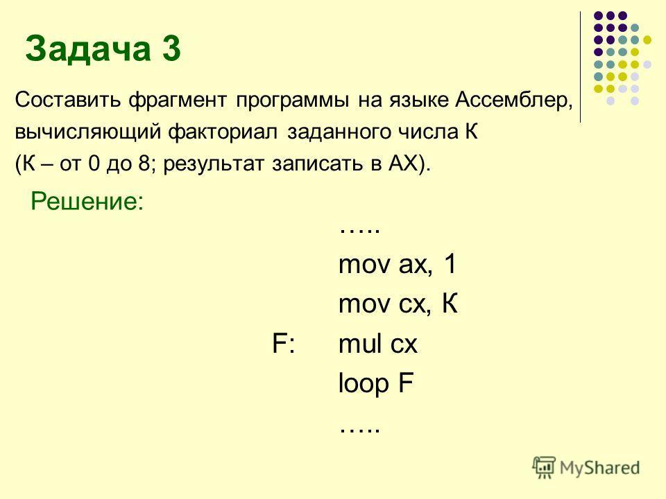 Задача 3 Составить фрагмент программы на языке Ассемблер, вычисляющий факториал заданного числа К (К – от 0 до 8; результат записать в АХ). Решение: ….. mov ax, 1 mov cx, К F: mul cx loop F …..