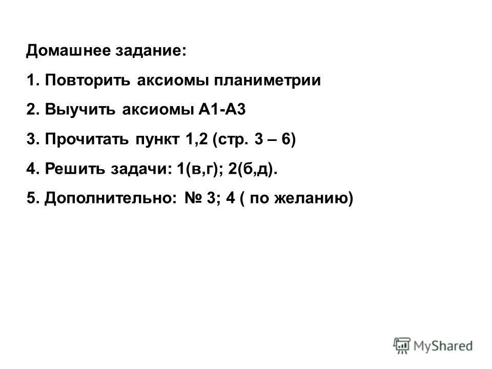 Домашнее задание: 1.Повторить аксиомы планиметрии 2.Выучить аксиомы А1-А3 3.Прочитать пункт 1,2 (стр. 3 – 6) 4.Решить задачи: 1(в,г); 2(б,д). 5.Дополнительно: 3; 4 ( по желанию)