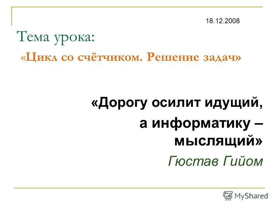 Тема урока: «Цикл со счётчиком. Решение задач» «Дорогу осилит идущий, а информатику – мыслящий» Гюстав Гийом 18.12.2008
