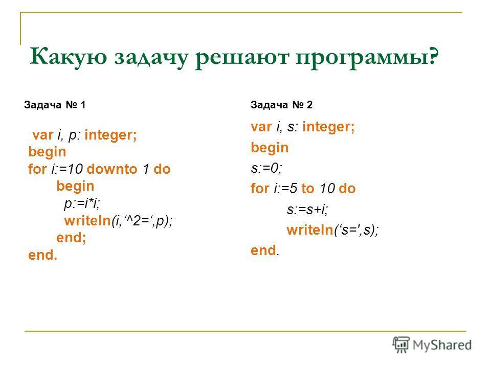 Какую задачу решают программы? Задача 1 var i, p: integer; begin for i:=10 downto 1 do begin p:=i*i; writeln(i,^2=,p); end; end. var i, s: integer; begin s:=0; for i:=5 to 10 do s:=s+i; writeln(s=',s); end. Задача 2