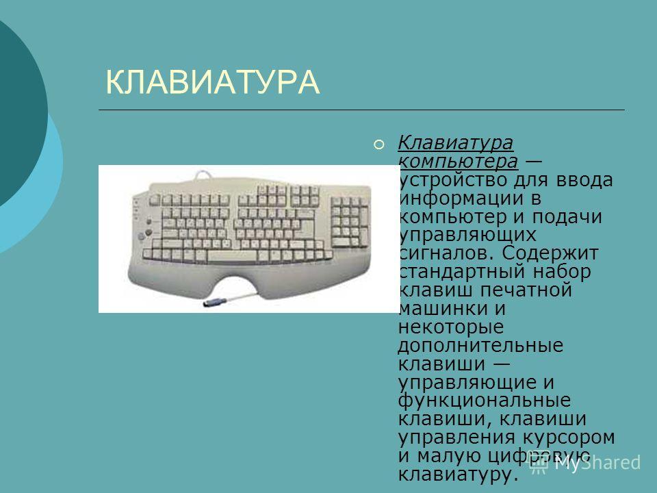 КЛАВИАТУРА Клавиатура компьютера устройство для ввода информации в компьютер и подачи управляющих сигналов. Содержит стандартный набор клавиш печатной машинки и некоторые дополнительные клавиши управляющие и функциональные клавиши, клавиши управления