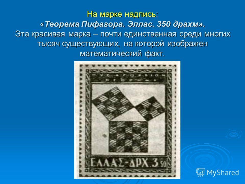 На марке надпись: «Теорема Пифагора. Эллас. 350 драхм». Эта красивая марка – почти единственная среди многих тысяч существующих, на которой изображен математический факт.