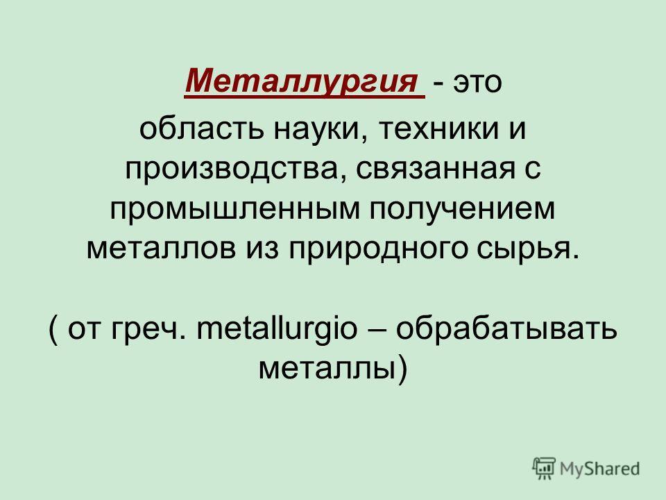область науки, техники и производства, связанная с промышленным получением металлов из природного сырья. ( от греч. metallurgio – обрабатывать металлы) - это Металлургия