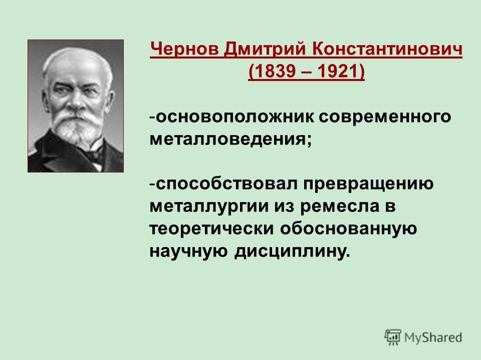 Чернов Дмитрий Константинович (1839 – 1921) -основоположник современного металловедения; -способствовал превращению металлургии из ремесла в теоретически обоснованную научную дисциплину.