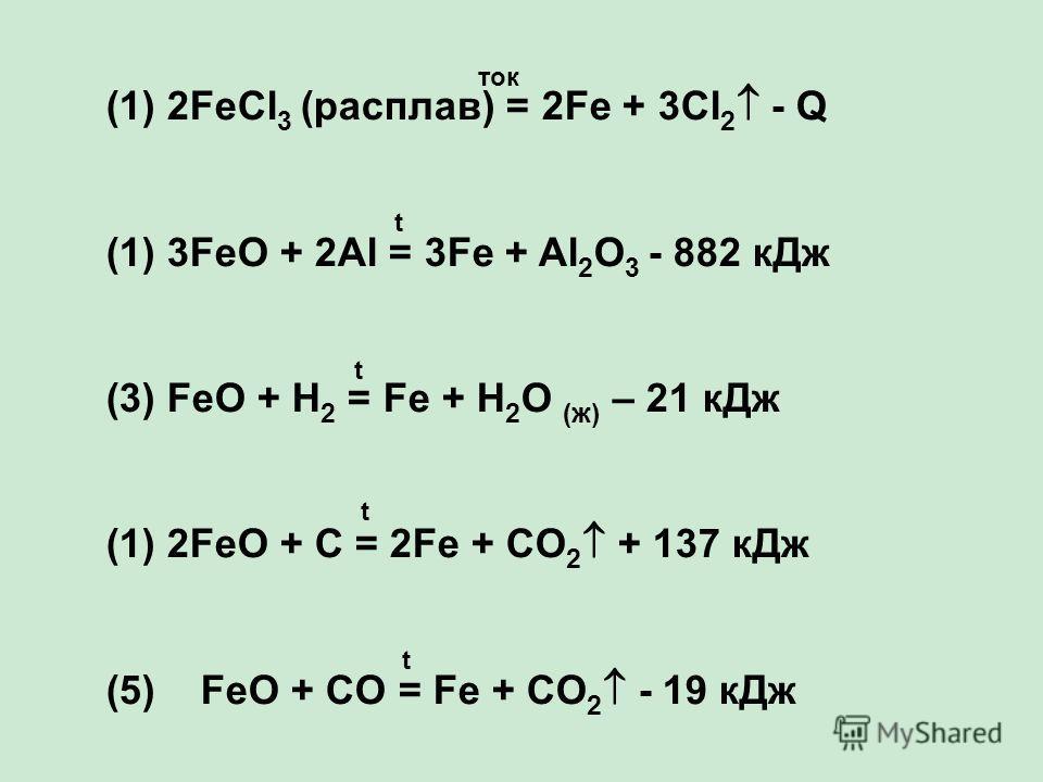 (1) 2FeCl 3 (расплав) = 2Fe + 3Cl 2 - Q (1)3FeO + 2Al = 3Fe + Al 2 O 3 - 882 кДж (3) FeO + H 2 = Fe + H 2 O (ж) – 21 кДж (1)2FeO + C = 2Fe + CO 2 + 137 кДж (5) FeO + CO = Fe + CO 2 - 19 кДж ток t t t t