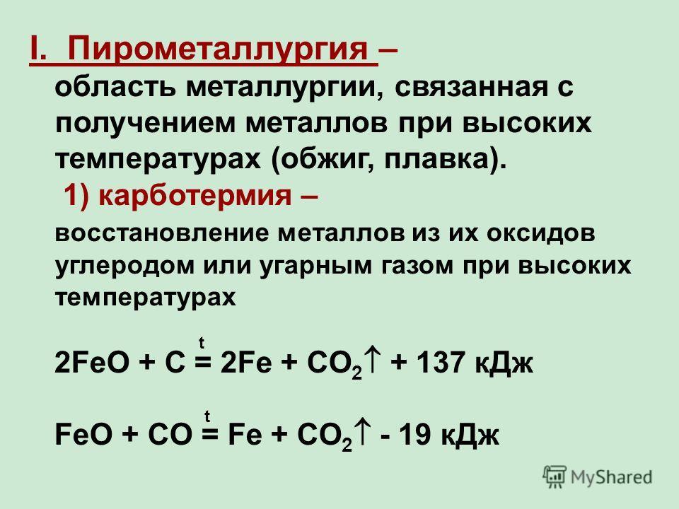I. Пирометаллургия – область металлургии, связанная с получением металлов при высоких температурах (обжиг, плавка). 1) карботермия – восстановление металлов из их оксидов углеродом или угарным газом при высоких температурах 2FeO + C = 2Fe + CO 2 + 13