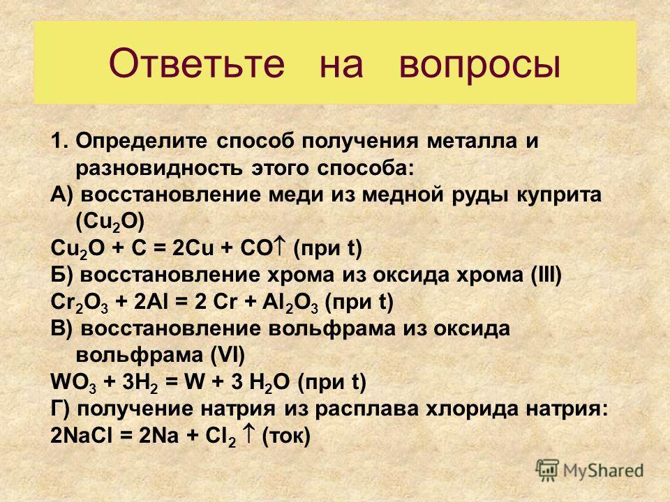 Ответьте на вопросы 1.Определите способ получения металла и разновидность этого способа: А) восстановление меди из медной руды куприта (Cu 2 O) Cu 2 O + C = 2Cu + CO (при t) Б) восстановление хрома из оксида хрома (III) Cr 2 O 3 + 2Al = 2 Cr + Al 2 O