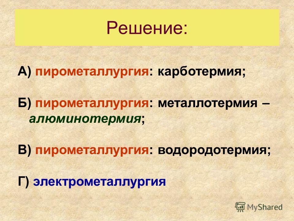 Решение: А) пирометаллургия: карботермия; Б) пирометаллургия: металлотермия – алюминотермия; В) пирометаллургия: водородотермия; Г) электрометаллургия