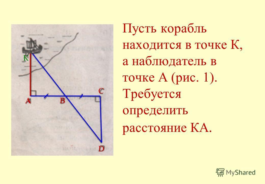 Пусть корабль находится в точке К, а наблюдатель в точке А (рис. 1). Требуется определить расстояние КА. А К B C D