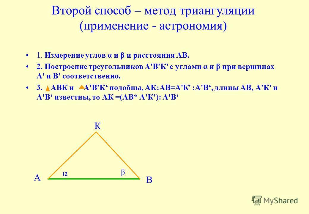 Второй способ – метод триангуляции (применение - астрономия) 1. Измерение углов α и β и расстояния АВ. 2. Построение треугольников А'В'К' с углами α и β при вершинах А' и В' соответственно. 3. АВК и А'В'К подобны, АК:АВ=А'К' :А'В, длины АВ, А'К' и А'