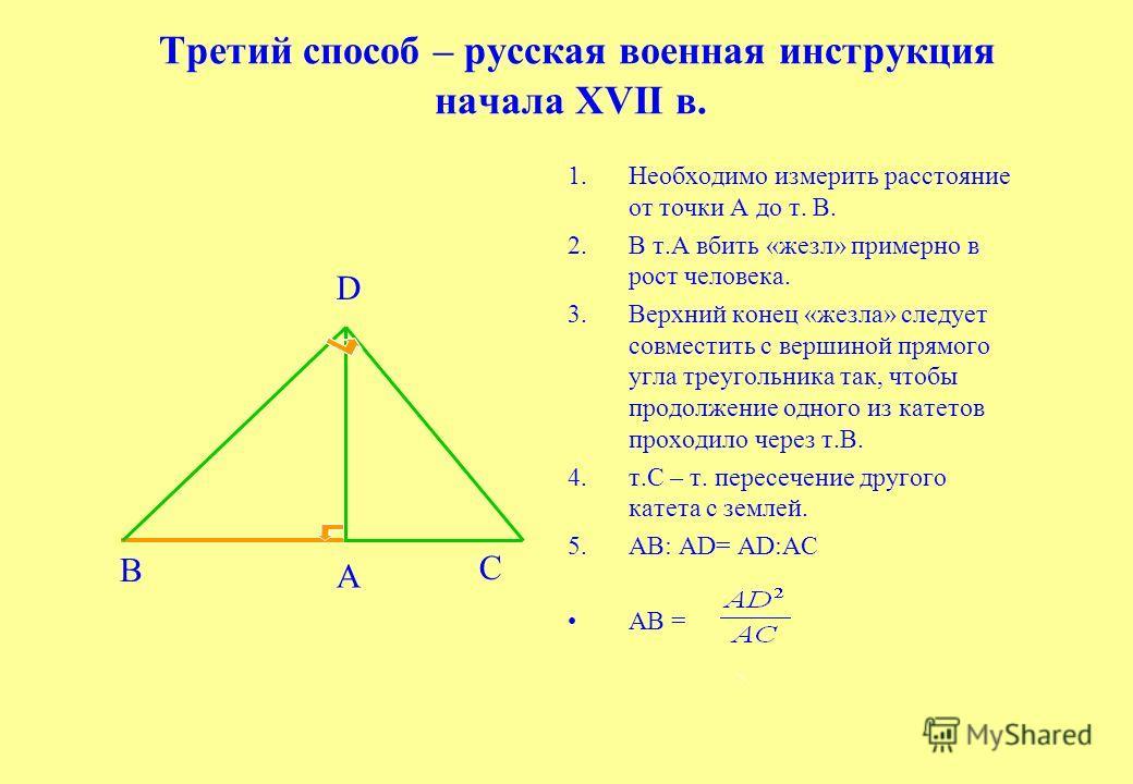 Третий способ – русская военная инструкция начала XVII в. 1.Необходимо измерить расстояние от точки А до т. В. 2.В т.А вбить «жезл» примерно в рост человека. 3.Верхний конец «жезла» следует совместить c вершиной прямого угла треугольника так, чтобы п