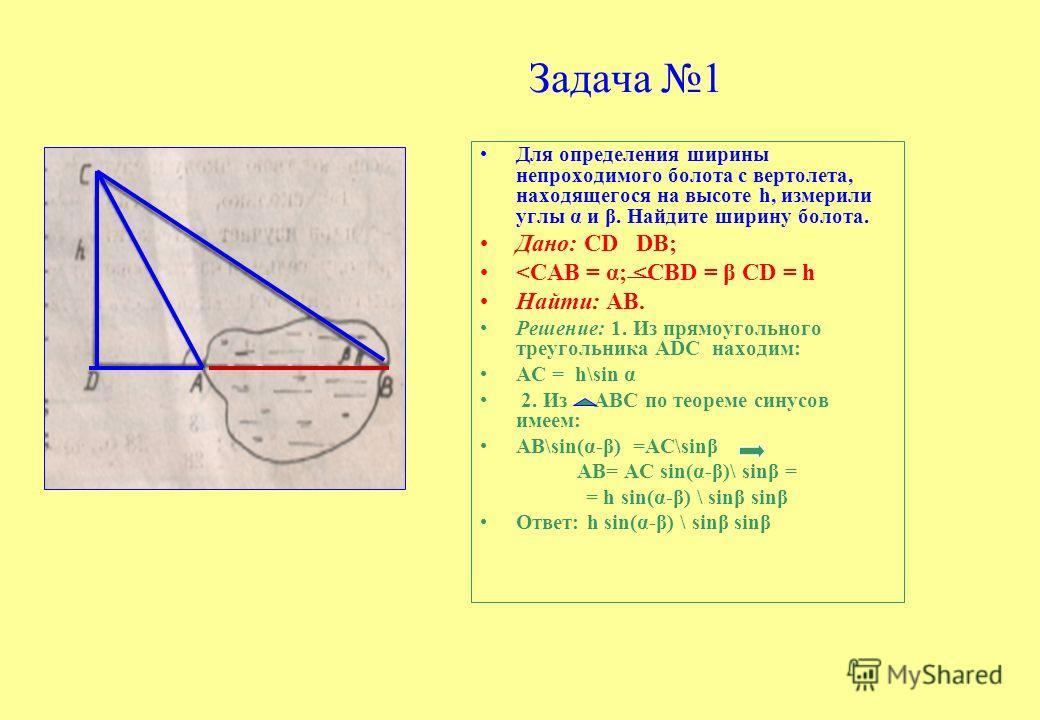 Задача 1 Для определения ширины непроходимого болота с вертолета, находящегося на высоте h, измерили углы α и β. Найдите ширину болота. Дано: СD DВ;