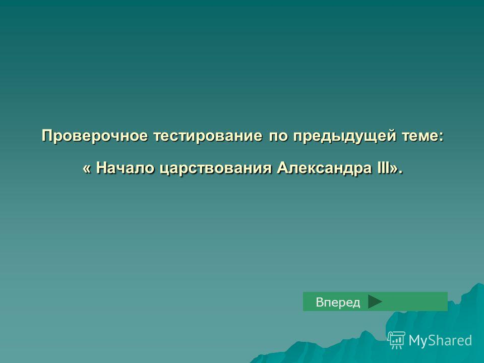 Проверочное тестирование по предыдущей теме: « Начало царствования Александра III». Вперед