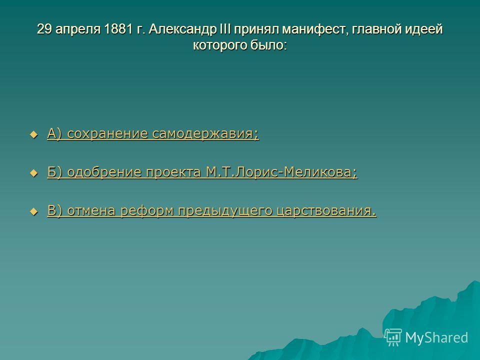 29 апреля 1881 г. Александр III принял манифест, главной идеей которого было: А) сохранение самодержавия; А) сохранение самодержавия; А) сохранение самодержавия; А) сохранение самодержавия; Б) одобрение проекта М.Т.Лорис-Меликова; Б) одобрение проект