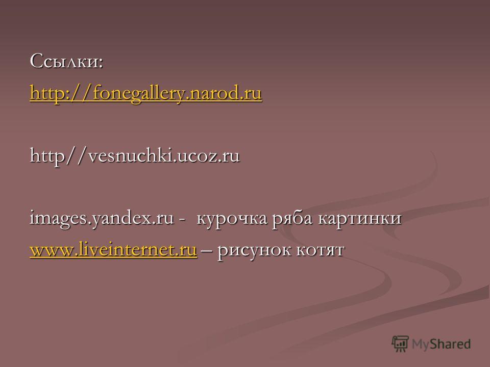 Ссылки: http://fonegallery.narod.ru http://fonegallery.narod.ruhttp//vesnuchki.ucoz.ru images.yandex.ru - курочка ряба картинки www.liveinternet.ruwww.liveinternet.ru – рисунок котят www.liveinternet.ru