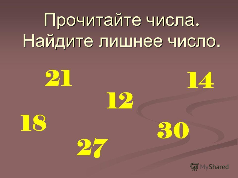 Прочитайте числа. Найдите лишнее число. 21 18 12 27 14 30