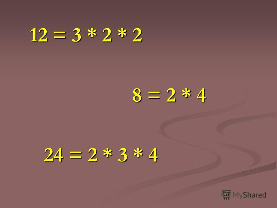 12 = 3 * 2 * 2 12 = 3 * 2 * 2 8 = 2 * 4 8 = 2 * 4 24 = 2 * 3 * 4 24 = 2 * 3 * 4