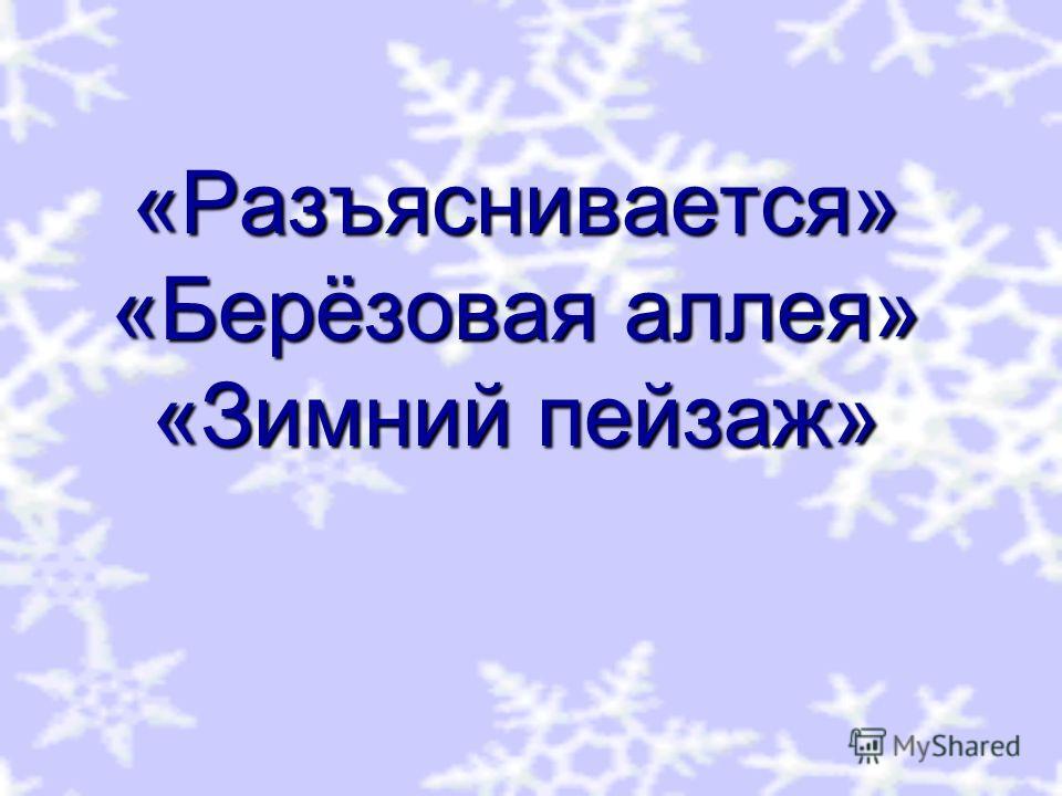 «Разъяснивается» «Берёзовая аллея» «Зимний пейзаж»